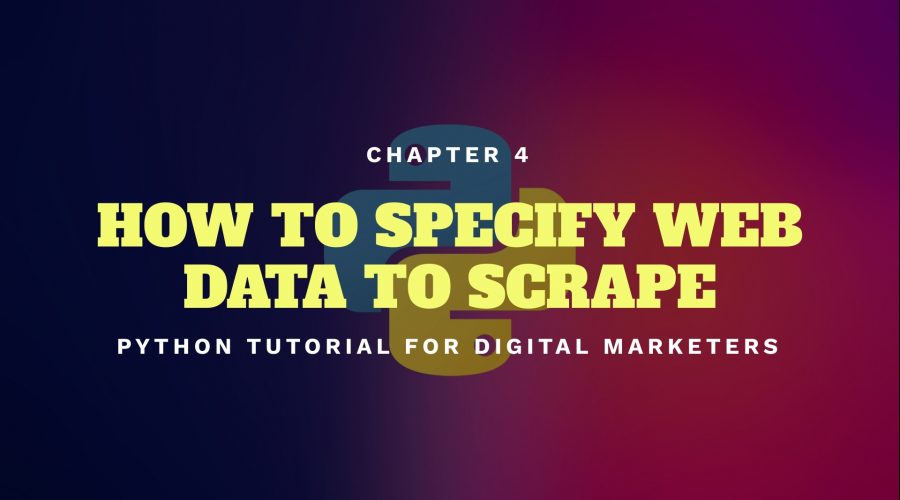 Python Tutorial for Digital Marketers 4: How to Specify Web Data to Scrape